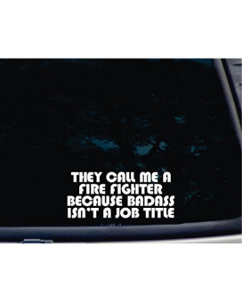 """They Call Me a FIRE FIGHTER because BADASS Isn't a Job Title - 7 1/2"""" x 3 1/4"""" die cut vinyl decal for windows, cars, trucks, tool boxes, laptops, MacBook - virtually any hard, smooth surface. NOT PRINTED!"""