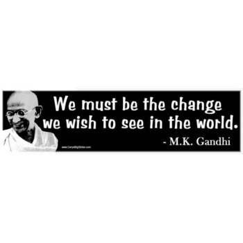 We Must Be The Change We Wish To See In the World. Gandhi Bumper Sticker